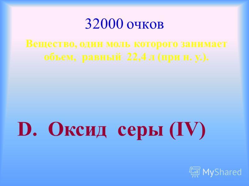 32000 очков Вещество, один моль которого занимает объем, равный 22,4 л (при н. у.). D. Оксид серы (ΙV)