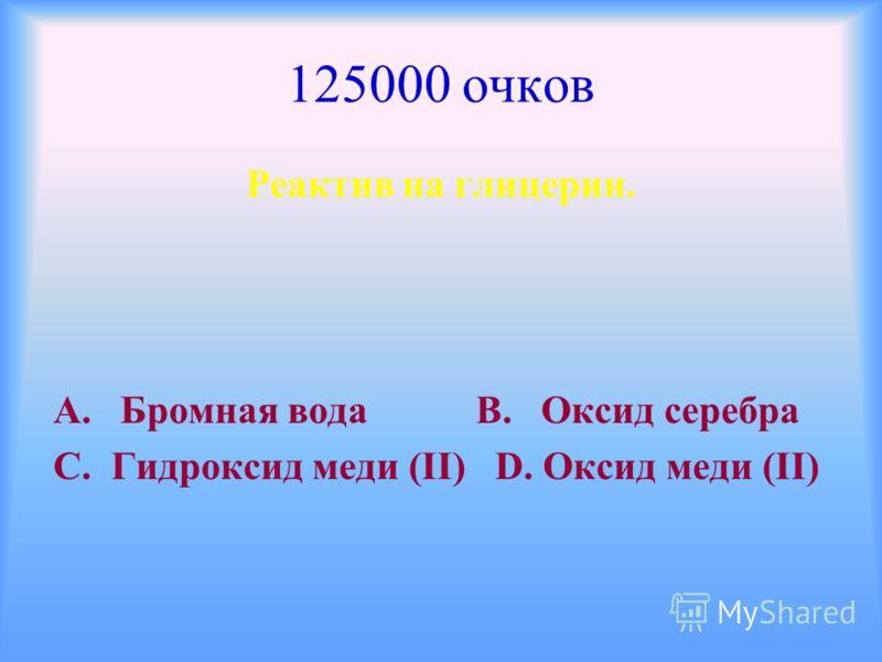 125000 очков Реактив на глицерин. А. Бромная вода В. Оксид серебра С. Гидроксид меди (ΙΙ) D. Оксид меди (ΙΙ)