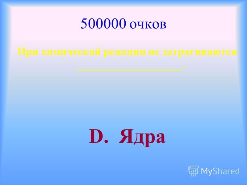 500000 очков При химической реакции не затрагиваются ___________________. D. Ядра