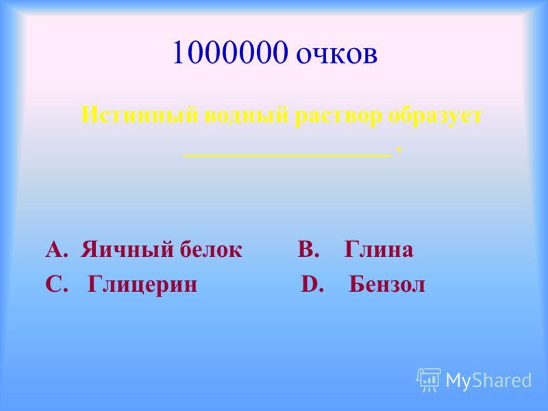 1000000 очков Истинный водный раствор образует _________________. А. Яичный белок В. Глина С. Глицерин D. Бензол