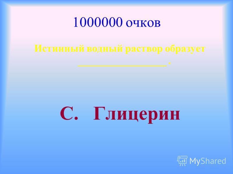 1000000 очков Истинный водный раствор образует _________________. С. Глицерин