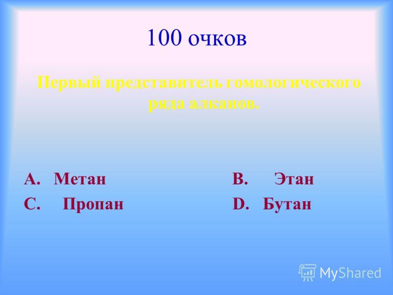 100 очков Первый представитель гомологического ряда алканов. А. Метан В. Этан С. Пропан D. Бутан