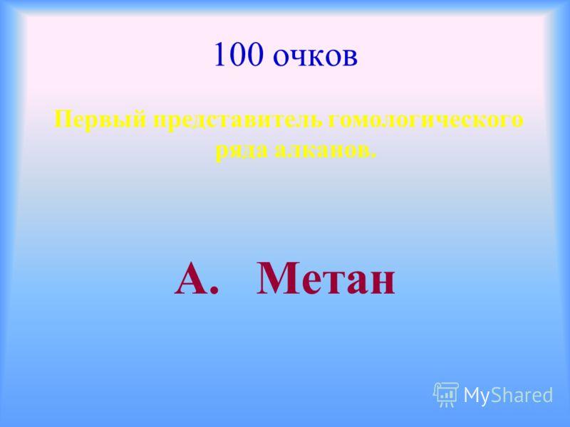 100 очков Первый представитель гомологического ряда алканов. А. Метан