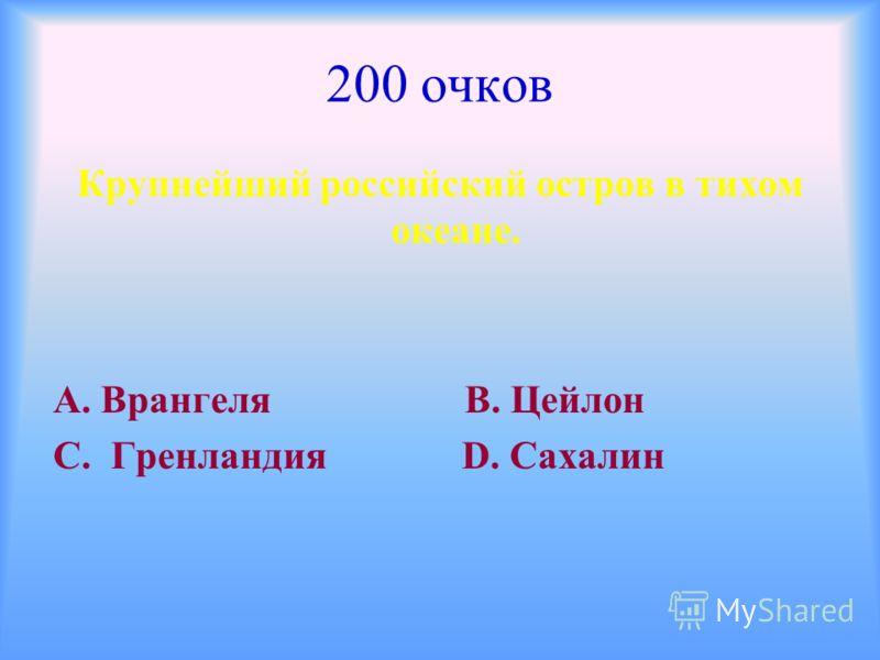 200 очков Крупнейший российский остров в тихом океане. А. Врангеля В. Цейлон С. Гренландия D. Сахалин
