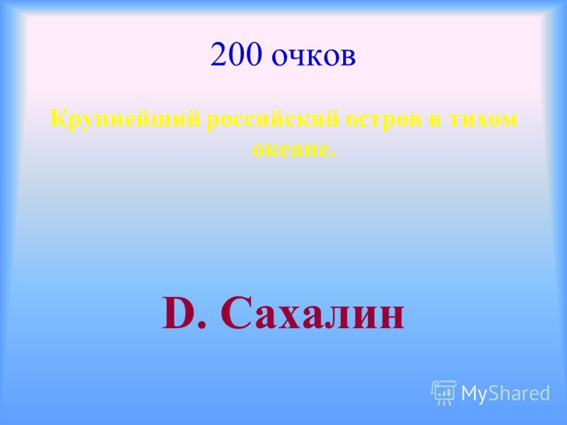 200 очков Крупнейший российский остров в тихом океане. D. Сахалин