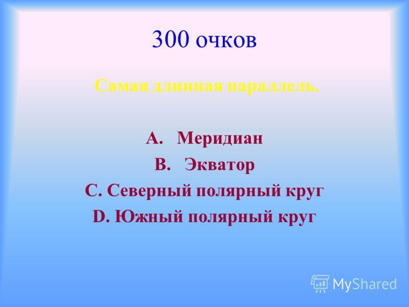 300 очков Самая длинная параллель. А. Меридиан В. Экватор С. Северный полярный круг D. Южный полярный круг
