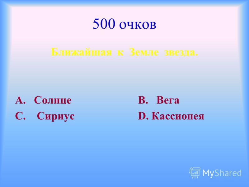 500 очков Ближайшая к Земле звезда. А. Солнце В. Вега С. Сириус D. Кассиопея