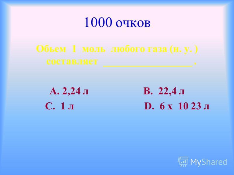 1000 очков Обьем 1 моль любого газа (н. у. ) составляет _________________. А. 2,24 л В. 22,4 л С. 1 л D. 6 х 10 23 л