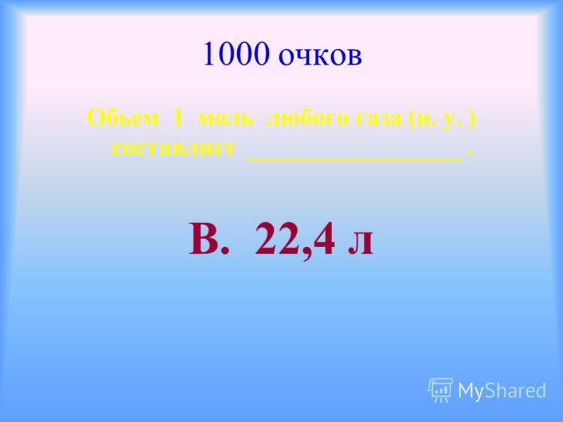 1000 очков Обьем 1 моль любого газа (н. у. ) составляет _________________. В. 22,4 л