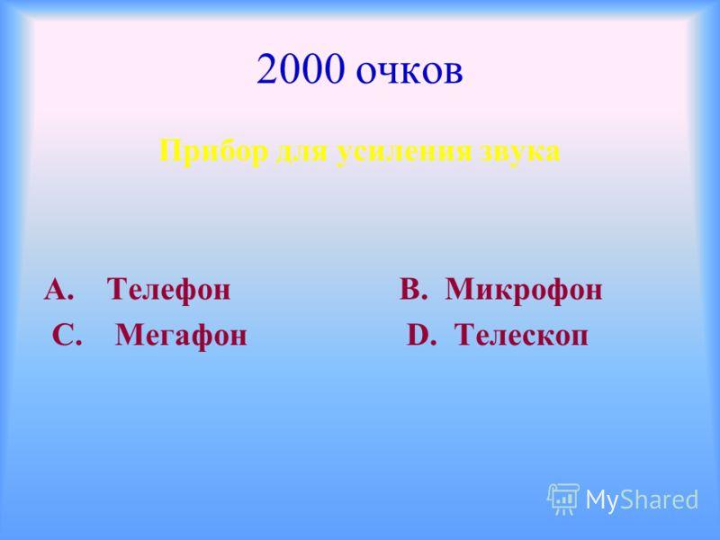 2000 очков Прибор для усиления звука А. Телефон В. Микрофон С. Мегафон D. Телескоп