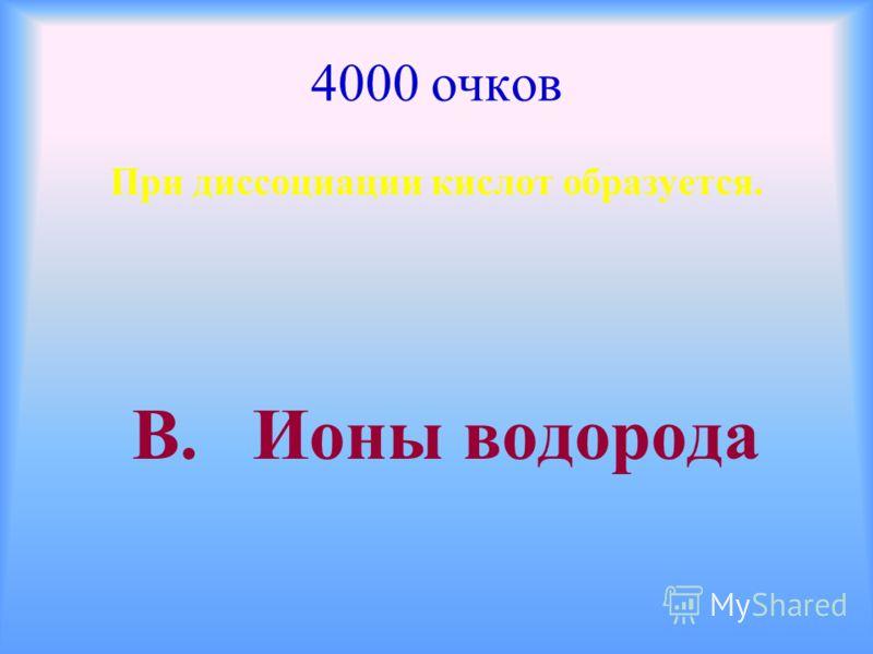 4000 очков При диссоциации кислот образуется. В. Ионы водорода