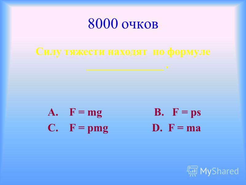 8000 очков Силу тяжести находят по формуле ______________. А. F = mg В. F = ps С. F = pmg D. F = ma