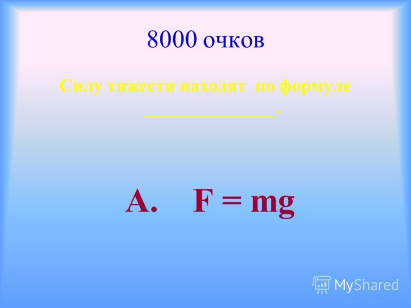 8000 очков Силу тяжести находят по формуле ______________. А. F = mg