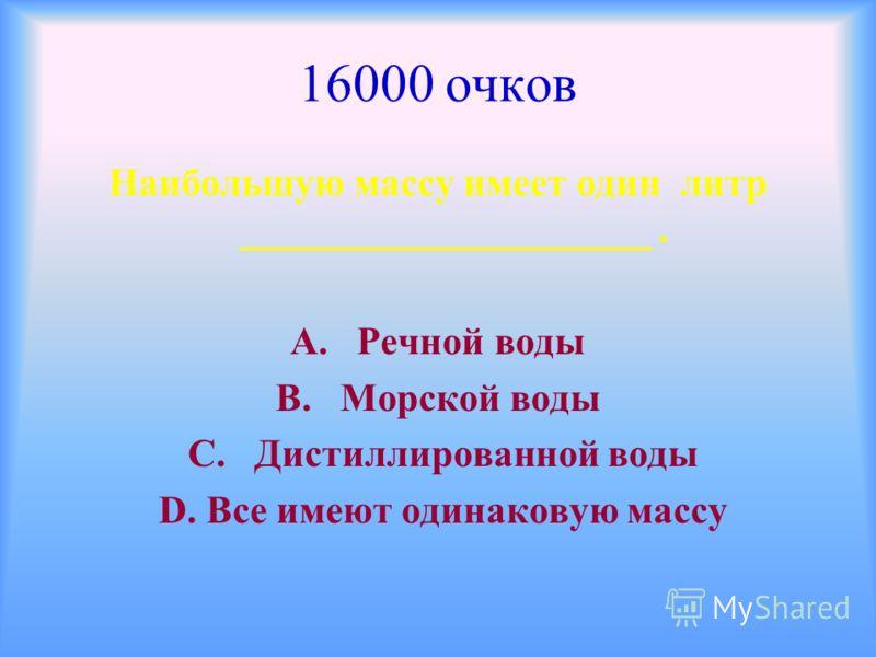 16000 очков Наибольшую массу имеет один литр _____________________. А. Речной воды В. Морской воды С. Дистиллированной воды D. Все имеют одинаковую массу