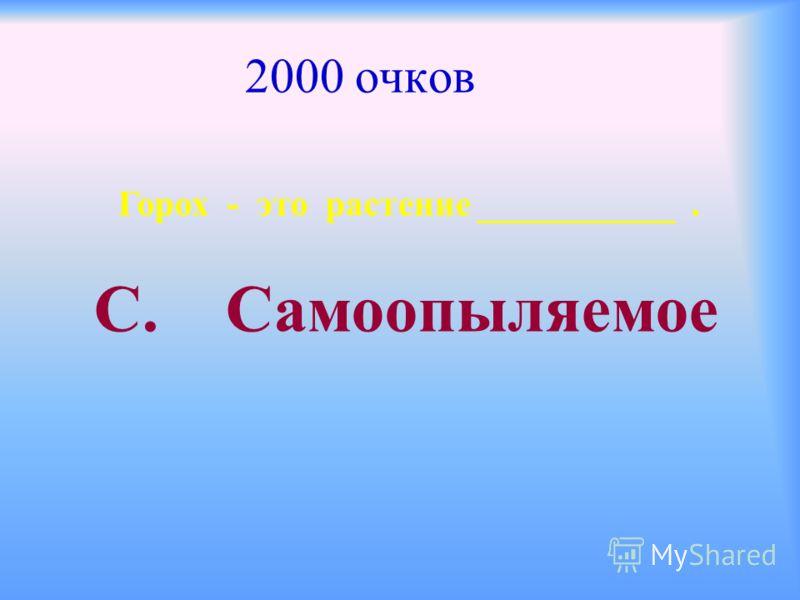 2000 очков Горох - это растение ___________. С. Самоопыляемое
