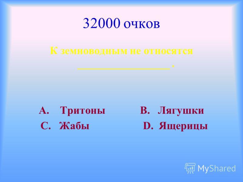 32000 очков К земноводным не относятся _________________. А. Тритоны В. Лягушки С. Жабы D. Ящерицы