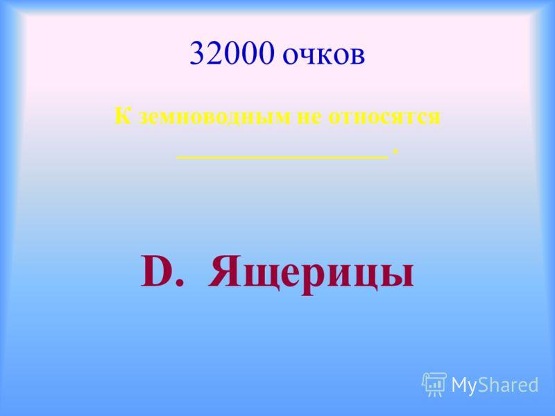 32000 очков К земноводным не относятся _________________. D. Ящерицы