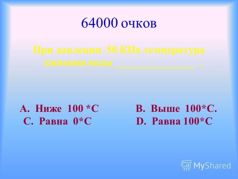 64000 очков При давлении 50 КПа температура кипения воды _______________. А. Ниже 100 *С В. Выше 100*С. С. Равна 0*С D. Равна 100*С