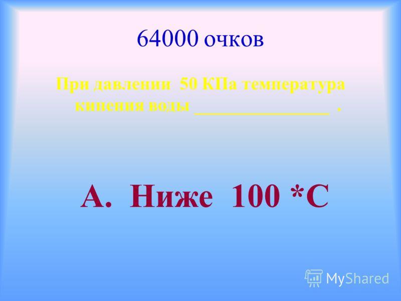 64000 очков При давлении 50 КПа температура кипения воды _______________. А. Ниже 100 *С