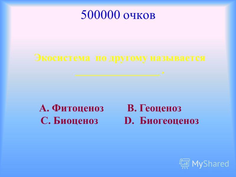 500000 очков Экосистема по другому называется ________________. А. Фитоценоз В. Геоценоз С. Биоценоз D. Биогеоценоз