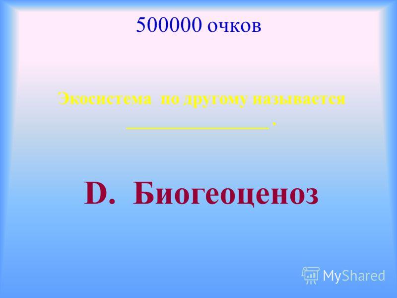 500000 очков Экосистема по другому называется ________________. D. Биогеоценоз