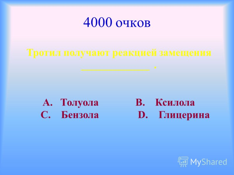 4000 очков Тротил получают реакцией замещения _____________. А. Толуола В. Ксилола С. Бензола D. Глицерина