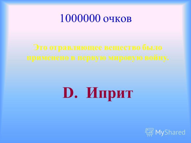 1000000 очков Это отравляющее вещество было применено в первую мировую войну. D. Иприт