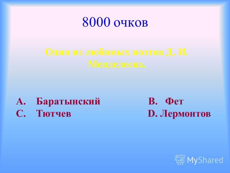 8000 очков Один из любимых поэтов Д. И. Менделеева. А. Баратынский В. Фет С. Тютчев D. Лермонтов