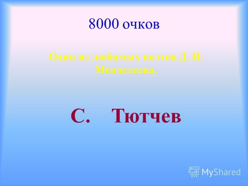 8000 очков Один из любимых поэтов Д. И. Менделеева. С. Тютчев