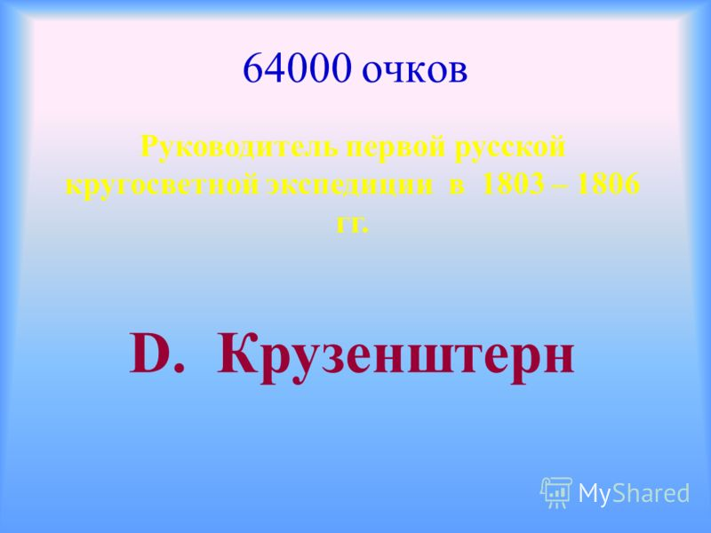 64000 очков Руководитель первой русской кругосветной экспедиции в 1803 – 1806 гг. D. Крузенштерн
