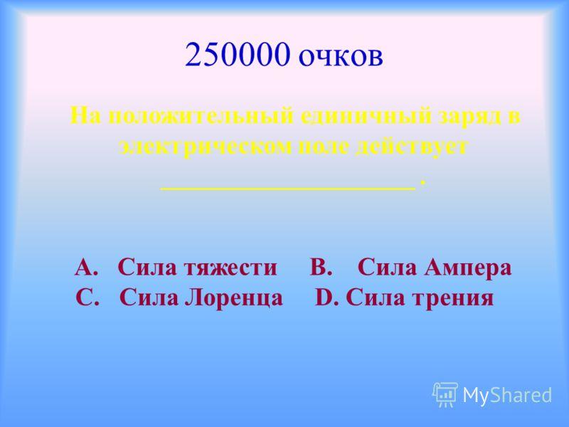 250000 очков На положительный единичный заряд в электрическом поле действует ____________________. А. Сила тяжести В. Сила Ампера С. Сила Лоренца D. Сила трения