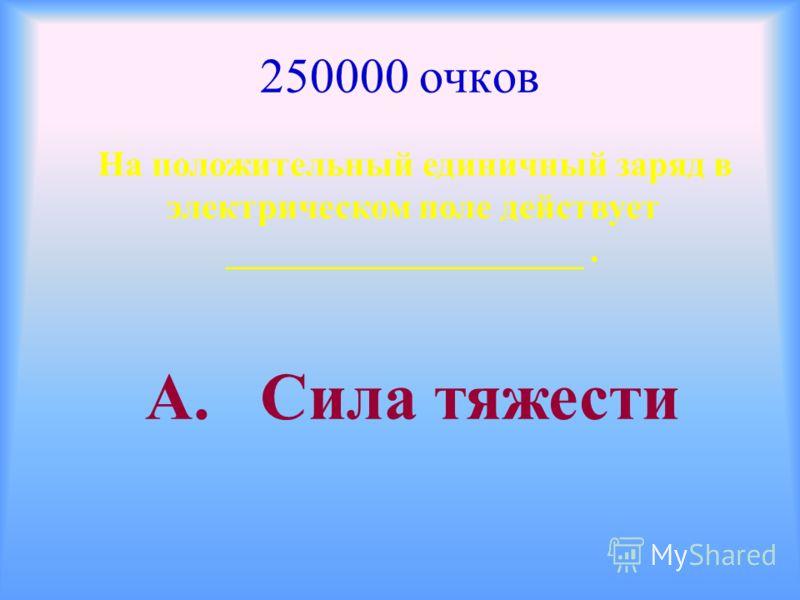 250000 очков На положительный единичный заряд в электрическом поле действует ____________________. А. Сила тяжести