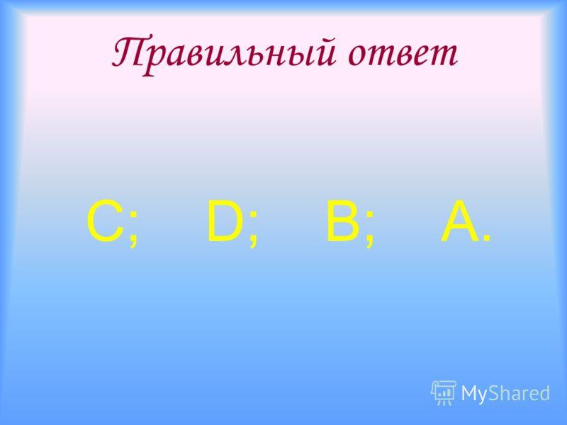 Правильный ответ С; D; В; А.