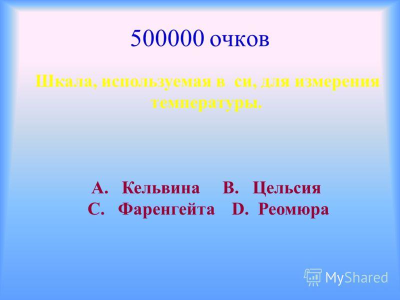 500000 очков Шкала, используемая в си, для измерения температуры. А. Кельвина В. Цельсия С. Фаренгейта D. Реомюра