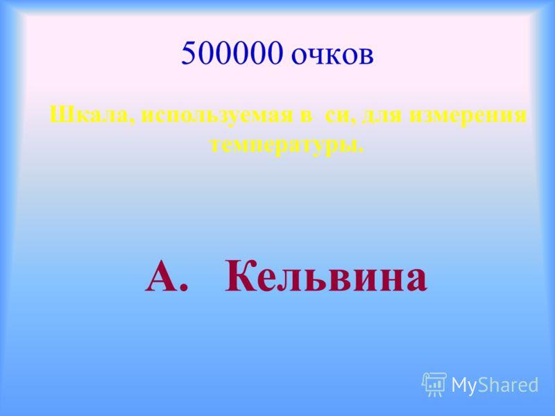 500000 очков Шкала, используемая в си, для измерения температуры. А. Кельвина