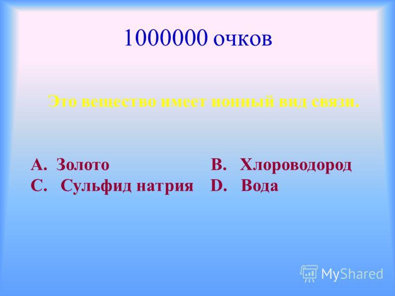 1000000 очков Это вещество имеет ионный вид связи. А. Золото В. Хлороводород С. Сульфид натрия D. Вода