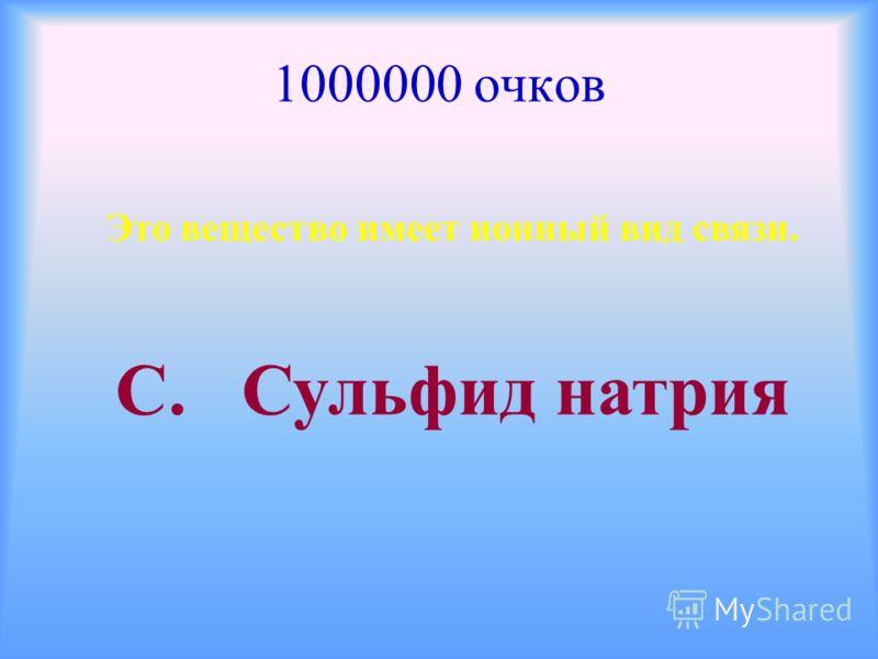 1000000 очков Это вещество имеет ионный вид связи. С. Сульфид натрия