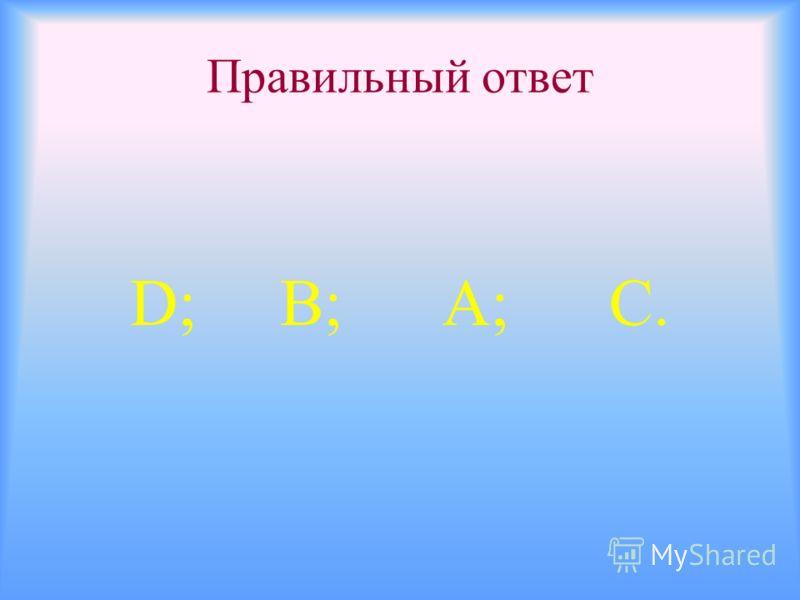 Правильный ответ D; В; А; С.