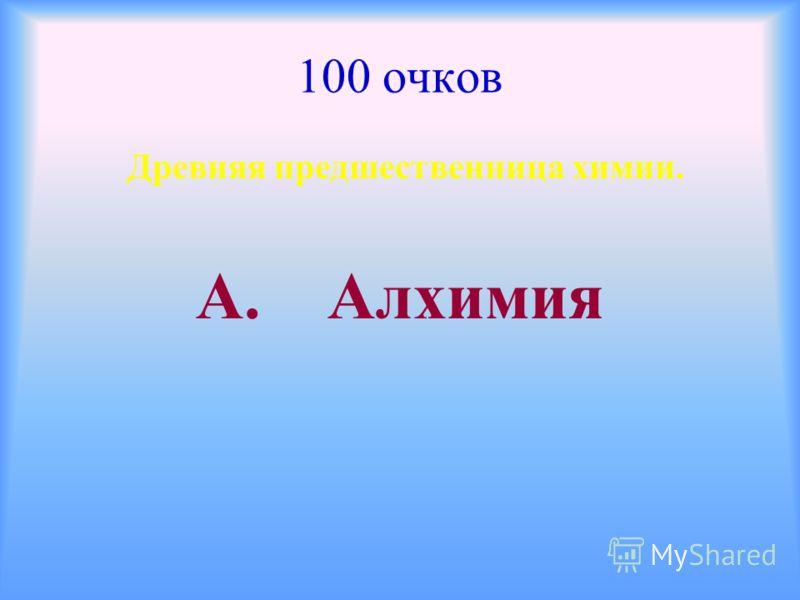 100 очков Древняя предшественница химии. А. Алхимия