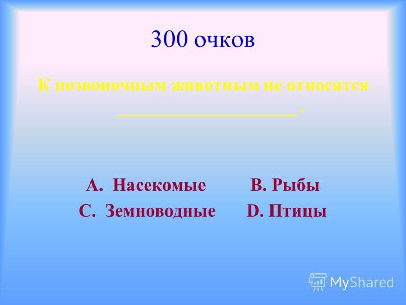 300 очков К позвоночным животным не относятся ____________________. А. Насекомые В. Рыбы С. Земноводные D. Птицы