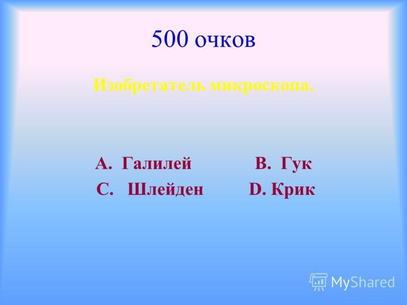 500 очков Изобретатель микроскопа. А. Галилей В. Гук С. Шлейден D. Крик