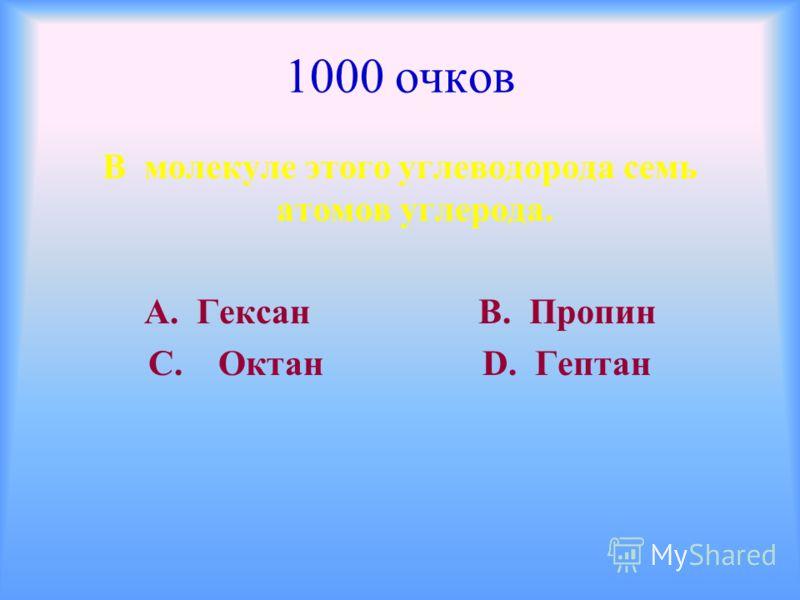1000 очков В молекуле этого углеводорода семь атомов углерода. А. Гексан В. Пропин С. Октан D. Гептан