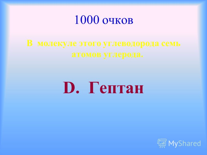 1000 очков В молекуле этого углеводорода семь атомов углерода. D. Гептан