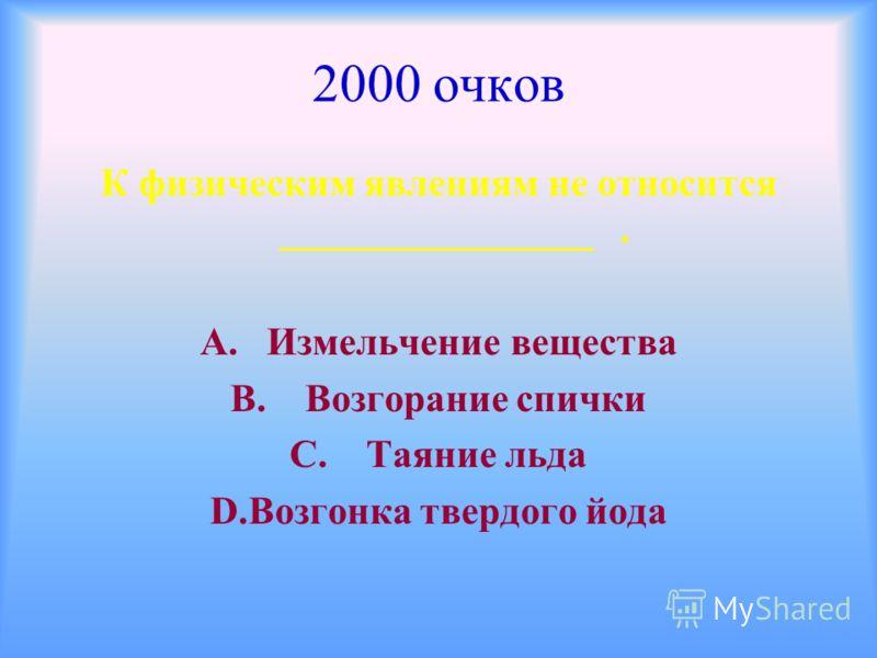 2000 очков К физическим явлениям не относится ________________. А. Измельчение вещества В. Возгорание спички С. Таяние льда D.Возгонка твердого йода