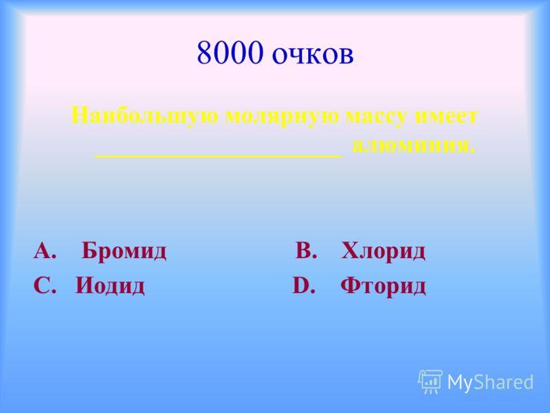 8000 очков Наибольшую молярную массу имеет ____________________ алюминия. А. Бромид В. Хлорид С. Иодид D. Фторид