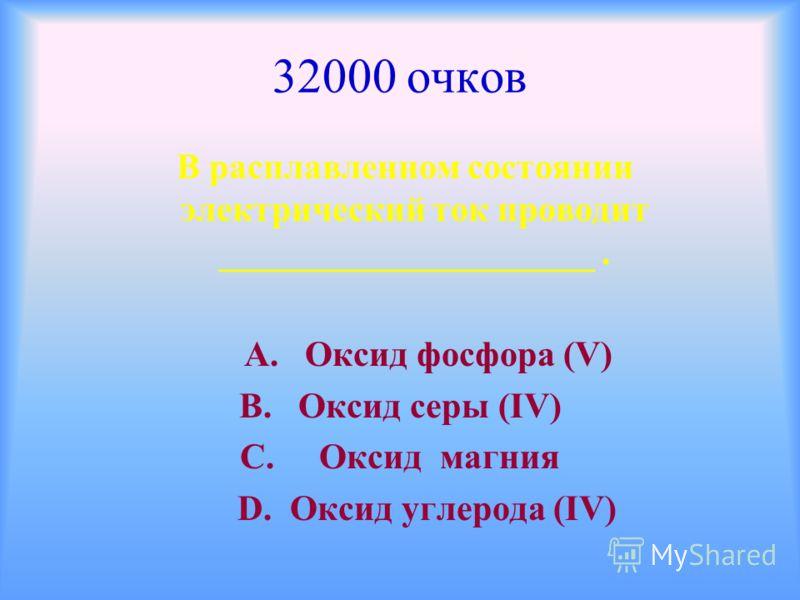32000 очков В расплавленном состоянии электрический ток проводит _____________________. А. Оксид фосфора (V) В. Оксид серы (ΙV) С. Оксид магния D. Оксид углерода (ΙV)