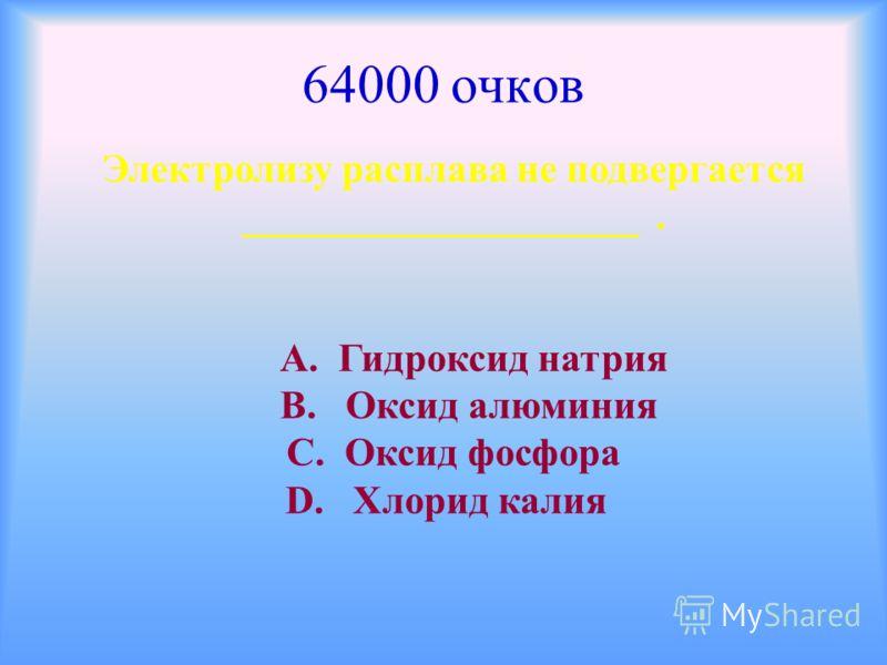 64000 очков Электролизу расплава не подвергается ____________________. А. Гидроксид натрия В. Оксид алюминия С. Оксид фосфора D. Хлорид калия