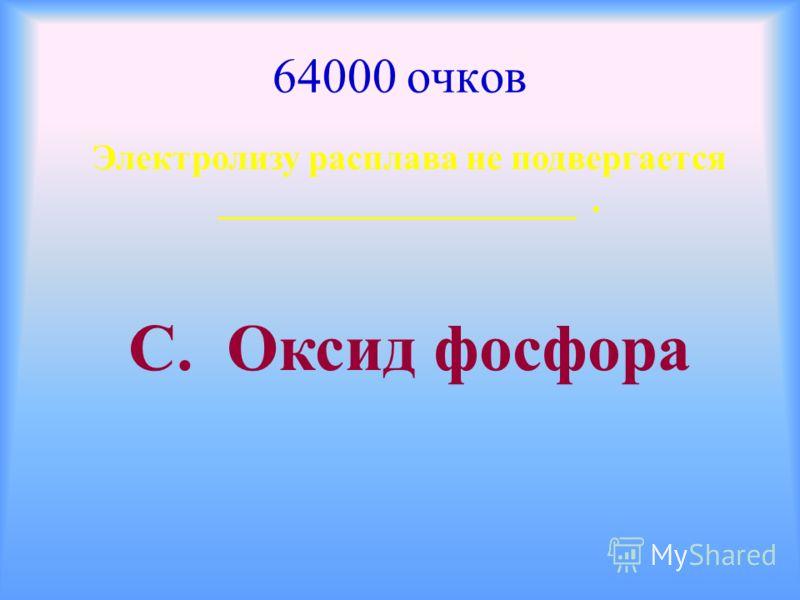 64000 очков Электролизу расплава не подвергается ____________________. С. Оксид фосфора