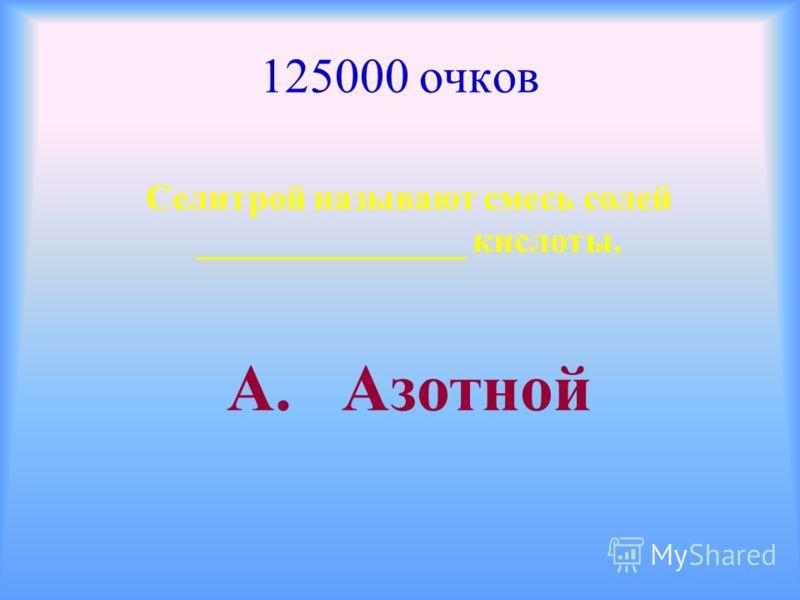 125000 очков Селитрой называют смесь солей _______________ кислоты. А. Азотной