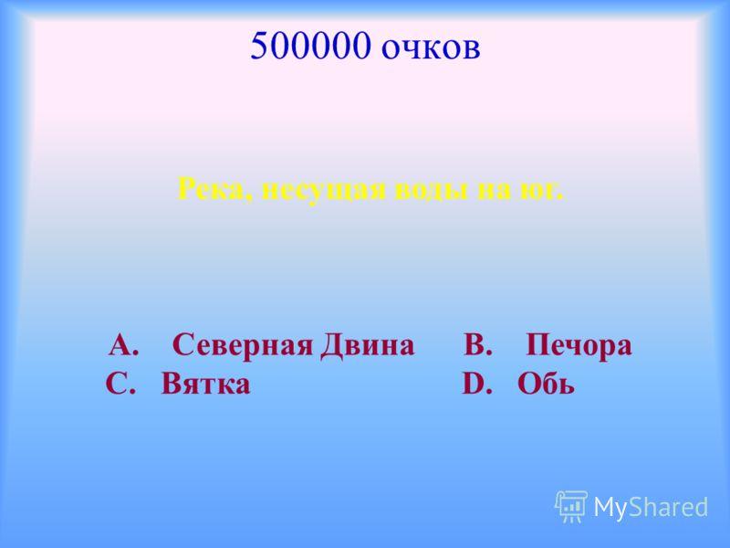 500000 очков Река, несущая воды на юг. А. Северная Двина В. Печора С. Вятка D. Обь